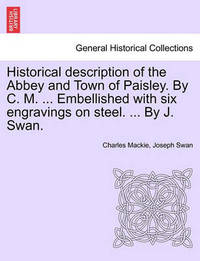 Historical Description of the Abbey and Town of Paisley. by C. M. ... Embellished with Six Engravings on Steel. ... by J. Swan. by Charles Mackie