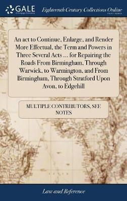 An ACT to Continue, Enlarge, and Render More Effectual, the Term and Powers in Three Several Acts ... for Repairing the Roads from Birmingham, Through Warwick, to Warmington, and from Birmingham, Through Stratford Upon Avon, to Edgehill by Multiple Contributors image