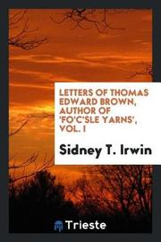 Letters of Thomas Edward Brown, Author of 'fo'c'sle Yarns', Vol. I by Sidney T. Irwin image