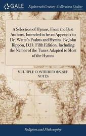 A Selection of Hymns, from the Best Authors, Intended to Be an Appendix to Dr. Watts's Psalms and Hymns. by John Rippon, D.D. Fifth Edition. Including the Names of the Tunes Adapted to Most of the Hymns by Multiple Contributors image