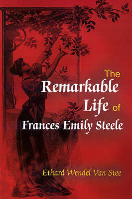 The Remarkable Life of Frances Emily Steele by Ethard Wendel Van Stee image