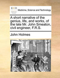 A Short Narrative of the Genius, Life, and Works, of the Late Mr. John Smeaton, Civil Engineer, F.R.S. by John Holmes