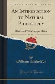 An Introduction to Natural Philosophy, Vol. 1 of 2 by William Nicholson