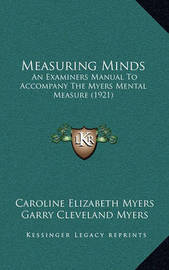 Measuring Minds: An Examiners Manual to Accompany the Myers Mental Measure (1921) by Garry Cleveland Myers