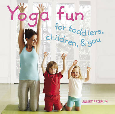 Yoga Fun for Toddlers, Children, and You by Juliet Pegrum image