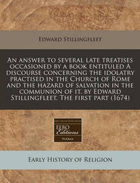 An Answer to Several Late Treatises Occasioned by a Book Entituled a Discourse Concerning the Idolatry Practised in the Church of Rome and the Hazard of Salvation in the Communion of It. by Edward Stillingfleet. the First Part (1674) by Edward Stillingfleet