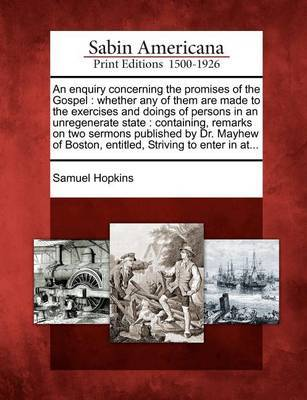 An Enquiry Concerning the Promises of the Gospel: Whether Any of Them Are Made to the Exercises and Doings of Persons in an Unregenerate State: Containing, Remarks on Two Sermons Published by Dr. Mayhew of Boston, Entitled, Striving to Enter in At... by Samuel Hopkins image