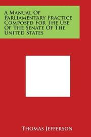 A Manual of Parliamentary Practice Composed for the Use of the Senate of the United States by Thomas Jefferson