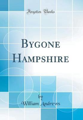 Bygone Hampshire (Classic Reprint) by William Andrews image