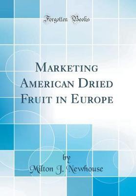 Marketing American Dried Fruit in Europe (Classic Reprint) by Milton J Newhouse image