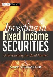 Investing in Fixed Income Securities by Gary Strumeyer