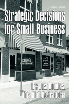 Strategic Decisions for Small Business: It's Just Noodles, This Ain't No Trattoria by R Blake Hendrix