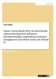 Career Versus Family. How Far Does Female Cultural Development Influence German-Swedish Cooperations in Project Management and Which Values Are Behind It? by Tricy Unger image