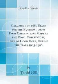 Catalogue of 1680 Stars for the Equinox 1900-0 from Observations Made at the Royal Observatory, Cape of Good Hope, During the Years 1905-1906 (Classic Reprint) by David Gill image