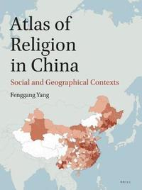 Atlas of Religion in China: Social and Geographical Contexts by Fenggang Yang