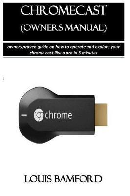 Chromecast (Owners Manual) by Louis Bamford