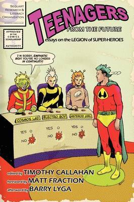 Teenagers from the Future: Essays on the Legion of Super-Heroes by Timothy Callahan