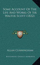 Some Account of the Life and Works of Sir Walter Scott (1832) by Allan Cunningham