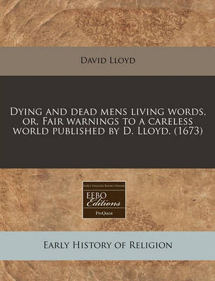 Dying and Dead Mens Living Words, Or, Fair Warnings to a Careless World Published by D. Lloyd. (1673) by David Lloyd image