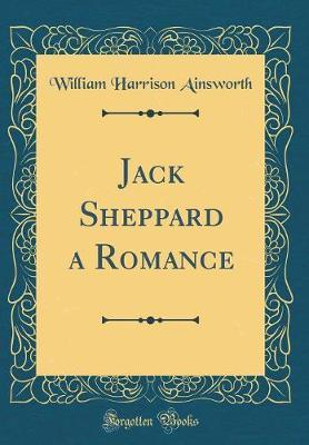 Jack Sheppard a Romance (Classic Reprint) by William , Harrison Ainsworth
