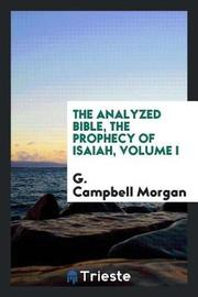The Analyzed Bible, the Prophecy of Isaiah, Volume I by G Campbell Morgan