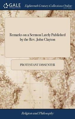 Remarks on a Sermon Lately Published by the Rev. John Clayton by Protestant Dissenter image