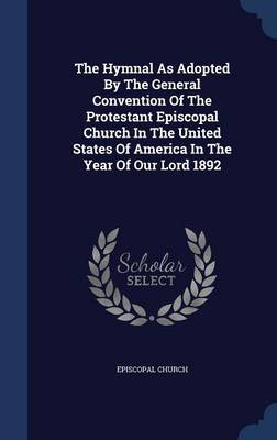 The Hymnal as Adopted by the General Convention of the Protestant Episcopal Church in the United States of America in the Year of Our Lord 1892 by Episcopal Church