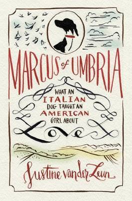 Marcus of Umbria: A Most Unusual Italian Love Story by Justine Van Der Leun