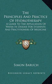 The Principles and Practice of Hydrotherapy: A Guide to the Application of Water in Disease for Students and Practitioners of Medicine by Simon Baruch