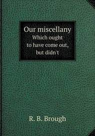 Our Miscellany Which Ought to Have Come Out, But Didn't by Edmund Hodgson Yates