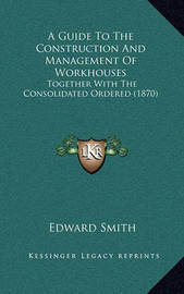 A Guide to the Construction and Management of Workhouses: Together with the Consolidated Ordered (1870) by Professor Edward Smith
