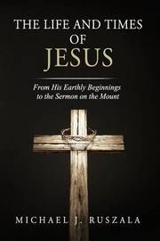 The Life and Times of Jesus by Michael J Ruszala