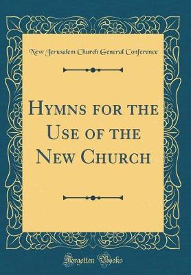 Hymns for the Use of the New Church (Classic Reprint) by New Jerusalem Church General Conference