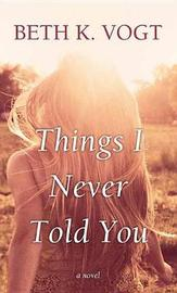 Things I Never Told You by Beth K. Vogt image