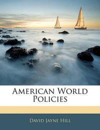 American World Policies by David Jayne Hill