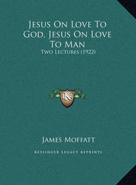 Jesus on Love to God, Jesus on Love to Man Jesus on Love to God, Jesus on Love to Man: Two Lectures (1922) Two Lectures (1922) by James Moffatt