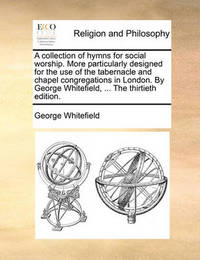 A Collection of Hymns for Social Worship. More Particularly Designed for the Use of the Tabernacle and Chapel Congregations in London. by George Whitefield, ... the Thirtieth Edition by George Whitefield