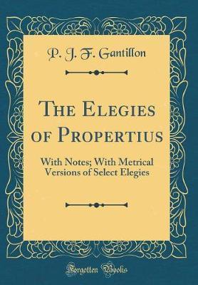The Elegies of Propertius by P J F Gantillon