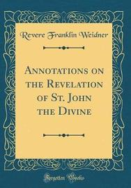 Annotations on the Revelation of St. John the Divine (Classic Reprint) by Revere Franklin Weidner image