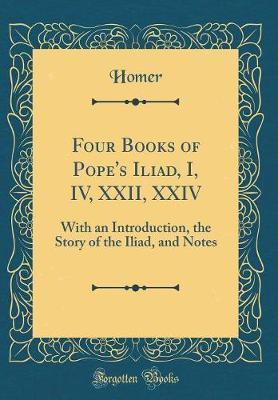 Four Books of Pope's Iliad, I, IV, XXII, XXIV by Homer Homer