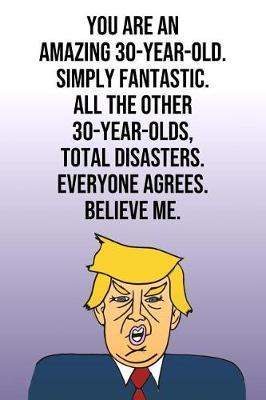 You Are An Amazing 30-Year-Old Simply Fantastic All the Other 30-Year-Olds Total Disasters Everyone Agrees Believe Me by Laugh House Press
