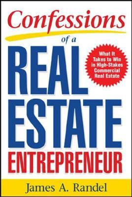 Confessions of a Real Estate Entrepreneur: What It Takes to Win in High-Stakes Commercial Real Estate by Jim Randel