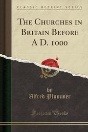 The Churches in Britain Before A D. 1000 (Classic Reprint) by Alfred Plummer