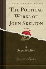 The Poetical Works of John Skelton, Vol. 3 of 3 (Classic Reprint) by John Skelton