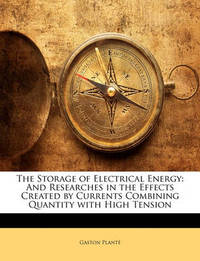The Storage of Electrical Energy: And Researches in the Effects Created by Currents Combining Quantity with High Tension by Gaston Plant