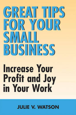 Great Tips for Your Small Business by Julie V Watson