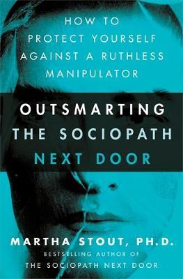 Outsmarting the Sociopath Next Door by Martha Stout