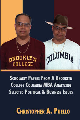 Scholarly Papers from a Brooklyn College Columbia MBA Analyzing Selected Political & Business Issues by Christopher A Puello image