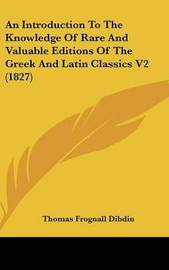 An Introduction to the Knowledge of Rare and Valuable Editions of the Greek and Latin Classics V2 (1827) by Thomas Frognall Dibdin