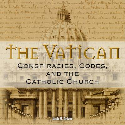 The Vatican: Conspiracies, Codes, and the Catholic Church by Jack M Driver